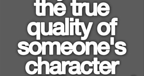 The true quality of someone. ....