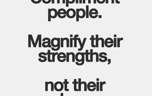 Compliment people. Magnify their strengths, not their weaknesses. Inspirational quote