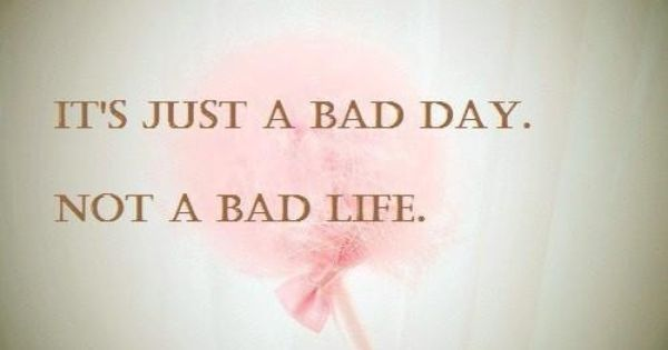 It's just a bad day. Not a bad life. day life bad