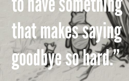 How lucky I am to have something that makes saying goodbye so hard. – Winnie the Pooh goodbye Missing You: 22 Honest Quotes About Grief. Pooh quotes are so sweet! I just love them all!