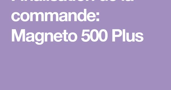 Finalisation De La Commande Magneto 500 Plus Commande Sante