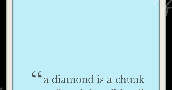 a diamond is a chuck of coal that did well under pressure