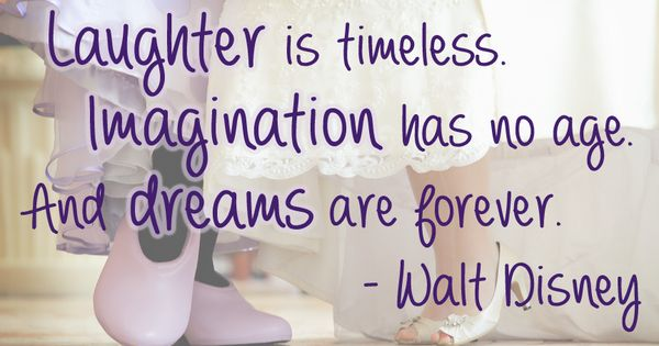 Laughter is timeless. Imagination has no age. And dreams are forever. -Walt