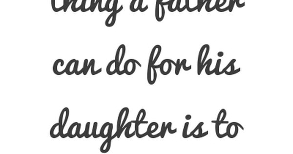 """The greatest thing a father can do for his daughter it to"