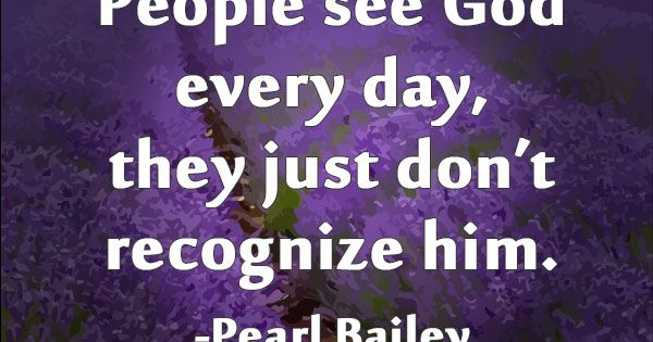 People see God every day, they just don't recognize him. -Pearl Bailey