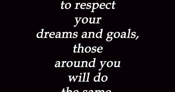 More realistically, people will disrespect your dreams, life and goals anyway. That's