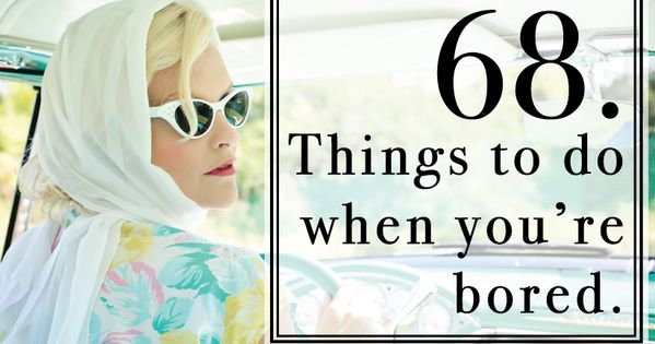68 Things To Do When You're Bored. A List Of Fun
