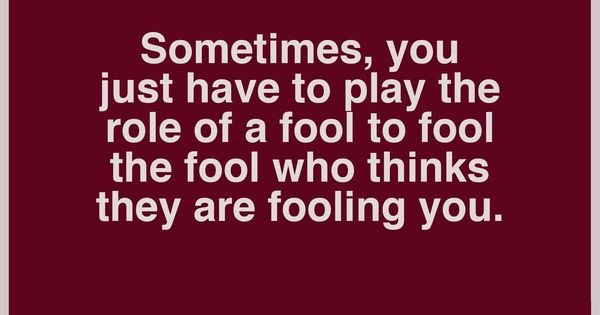 Sometimes, You Just Have To Play The Role Of A Fool To