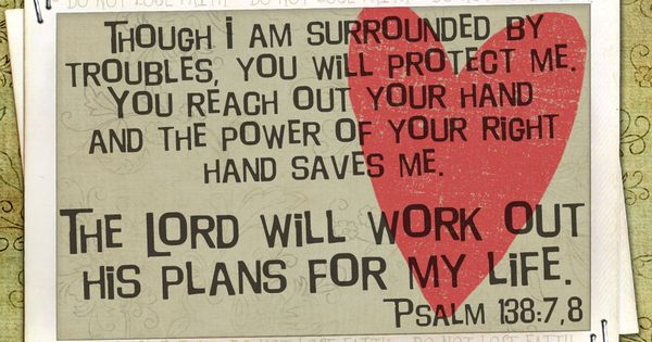 "Psalm 138:7-8 ""Whenever I am in deep trouble, you make me live"