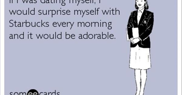 if i was dating myself ecard Overdose yourself with these funny nursing ecards and memes all 95 of them overdose yourself with these funny nursing ecards how about 10 reasons why dating a.