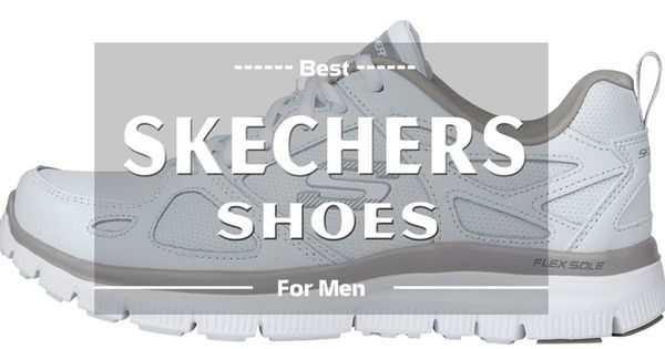 Best Skechers Walking Shoes For Men Reviews Learn How To Find The