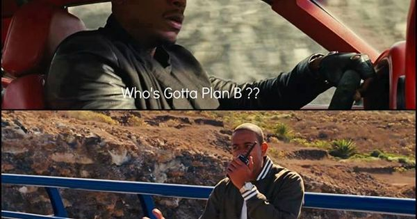 Roman: Whos gotta Plan B? - Tej: Plan B??? We need Plan