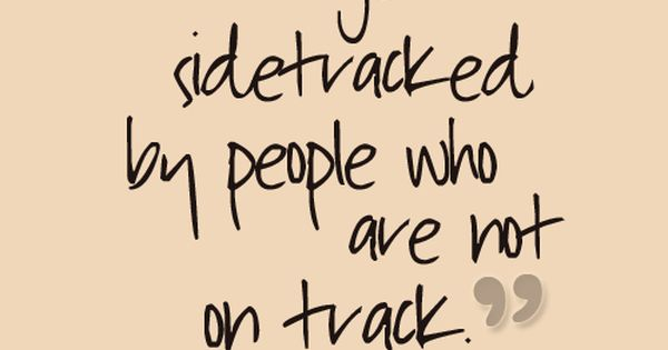 Don't get sidetracked by people who are not on track. quotes life