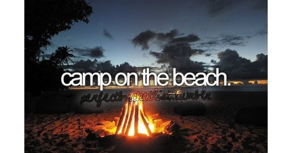 I've always wanted to camp on the beach by the ocean. Bucket