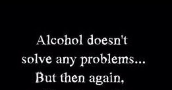 Alcohol doesnt solve any problems, but neither does milk. quotes bwahaha