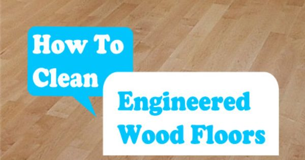 How To Clean Engineered Wood Floors Ideas For The House