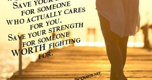 Save Your Strength For Someone Worth Fighting For
