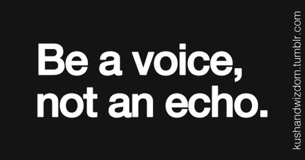 Be a voice... Too many people focus on being neutral, but when