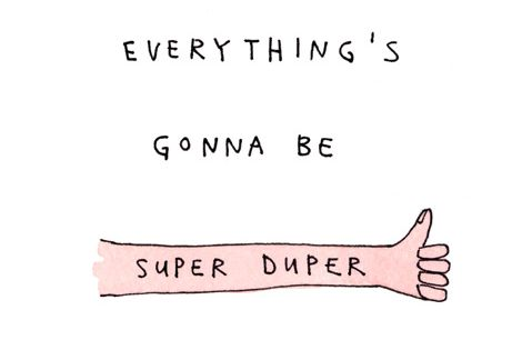 Everything is gonna be super duper. Inspiration Inspire Motivation Determination Dedication Quotes