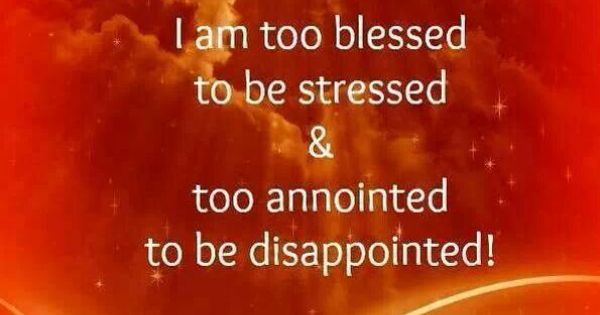 Too blessed to be stressed, too anointed to be ...