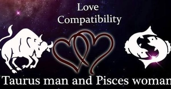 Taurus Man And Pisces Woman Love Compatibility Taurus Male Pisces Female Relationship Pisces Woman Taurus Man Pisces And Taurus