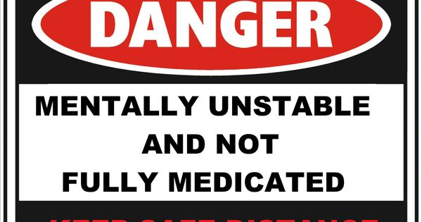 Danger ~ Mentally Unstable And Not Fully Medicated ~ Keep ...