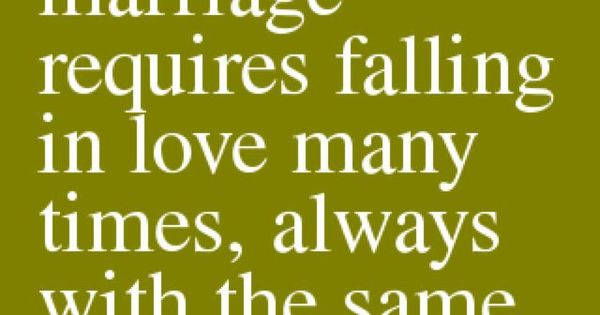 """A successful marriage requires falling in love many times, always with the"