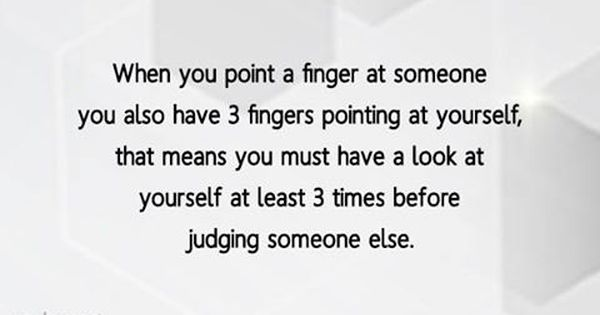 When You Point A Finger At Someone You Also Have 3 Fingers Pointing At Yourself That Means You Must H Judgement Quotes Judgemental People Quotes Judge Quotes