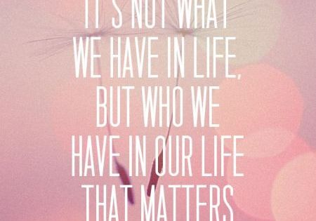It's not what we have in life, but who we have in