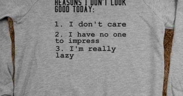 I don't care. I have no one to impress. I'm lazy