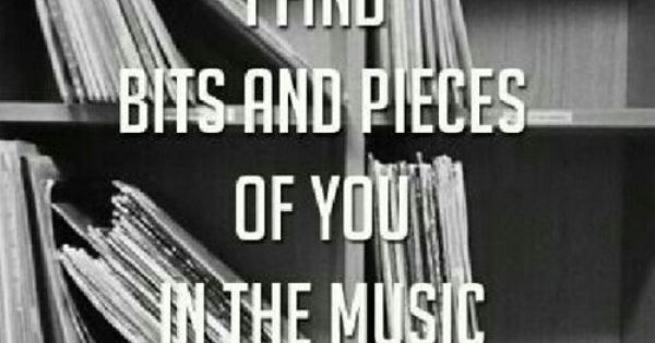 i find bits && pieces of you in the music i love.