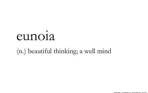 Eunoia-Pronunciation: U-noy-a (n.) beautiful thinking; a well mind. This might by my