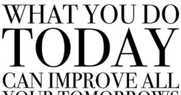 """What you do today can improve all your tomorrows."" fitness motivation"