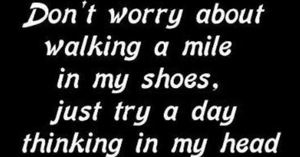 Don't worry about walking a mile in my shoes. Just try a