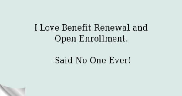 I Love Benefit Renewal And Open Enrollment Said No One Ever