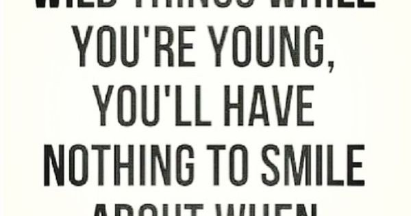 If you don't do wild things while you're young, you'll have nothing