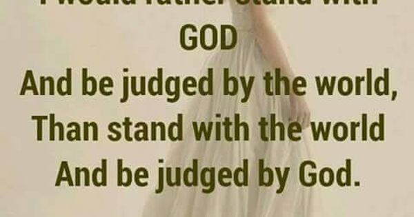 I would rather stand with God and be judged by the world ...