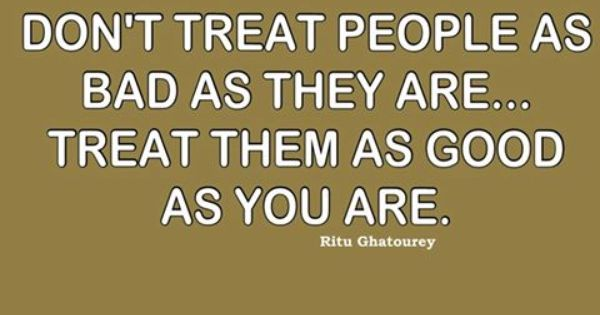 Don't Treat People As Bad As They Are... Treat Them As
