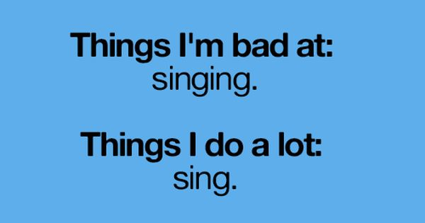 things i 'm bad at: singing. things i do a lot: sing.