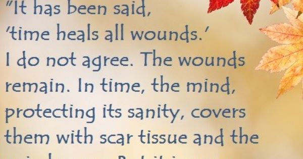"""It Has Been Said, 'time Heals All Wounds.' I Do Not Agree"