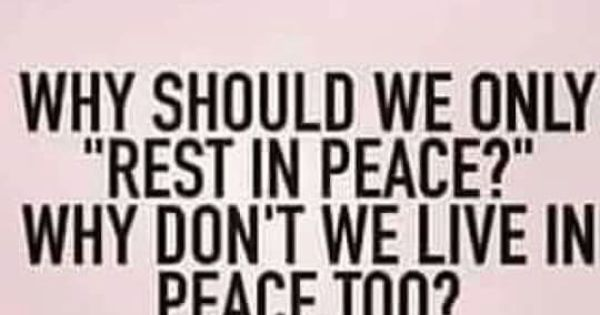 Why Should We Only Quot Rest In Peace Quot Why Don T We Live In