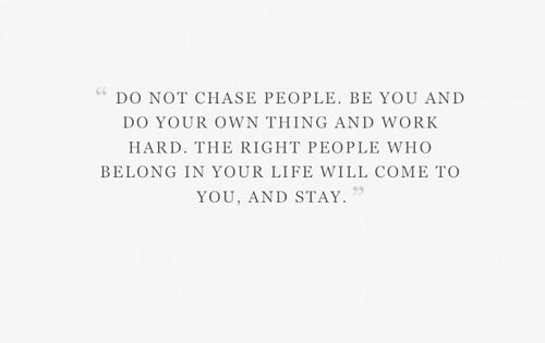 """Do not chase people. Be you and do your own thing and"