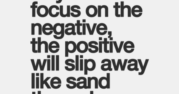 But when all you do is focus on the negative, the positive ...