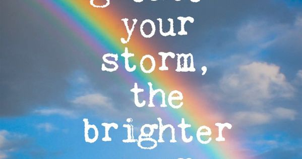 The greater your storm, the brighter your rainbow ...