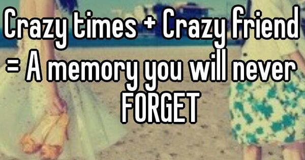 Pinterest Crazy Quotes: Crazy Times + Crazy Friends = A Memory You Will Never