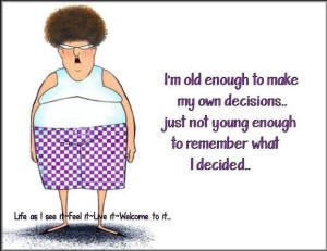 I M Old Enough To Make My Own Decisions But Just Not Young Enough To Remember What I Decided Senior Citizen Humor Getting Older Humor Old Age Humor
