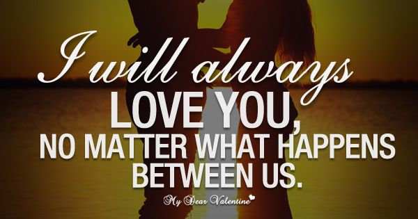 I Will Always Love You, No Matter What Happens Between Us