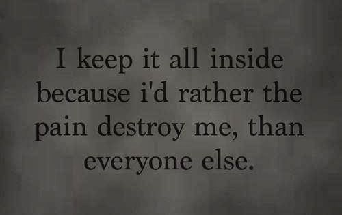 I keep it all inside because I'd rather the pain destroy me,