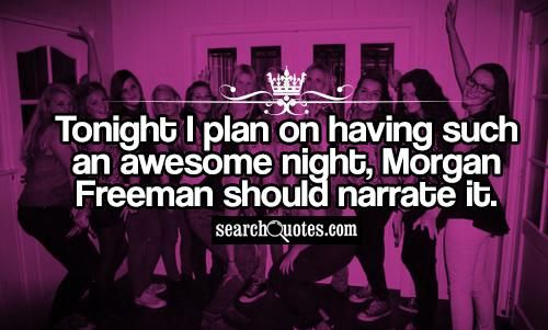 Tonight I Plan On Having Such An Awesome Night Morgan Freeman Should Narrate It Friday Night Quotes Friday Quotes Funny Night Quotes
