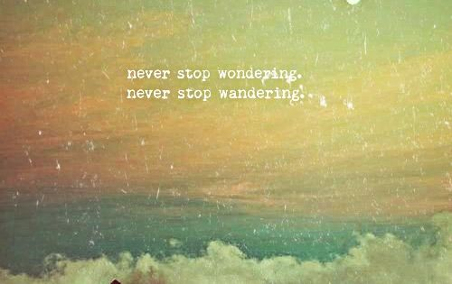 Never stop wondering. Never stop wandering. favoroute